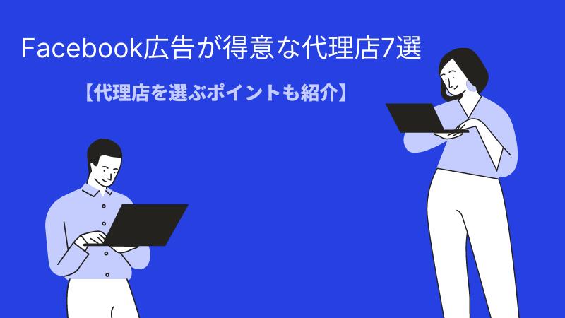 Facebook広告が得意な代理店7選!【代理店を選ぶポイントも紹介】