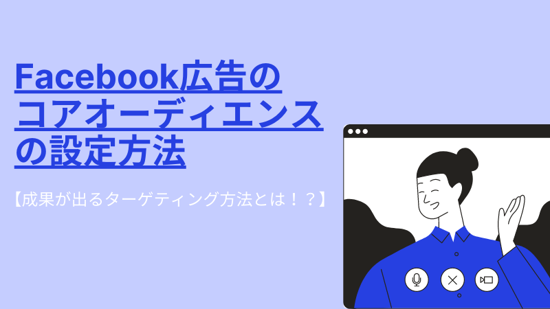 Facebook広告のコアオーディエンスの設定方法【成果が出るターゲティング方法とは!?】